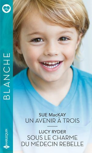 Un avenir à trois - Sous le charme du médecin rebelle  - Sue MacKay  - Lucy Ryder