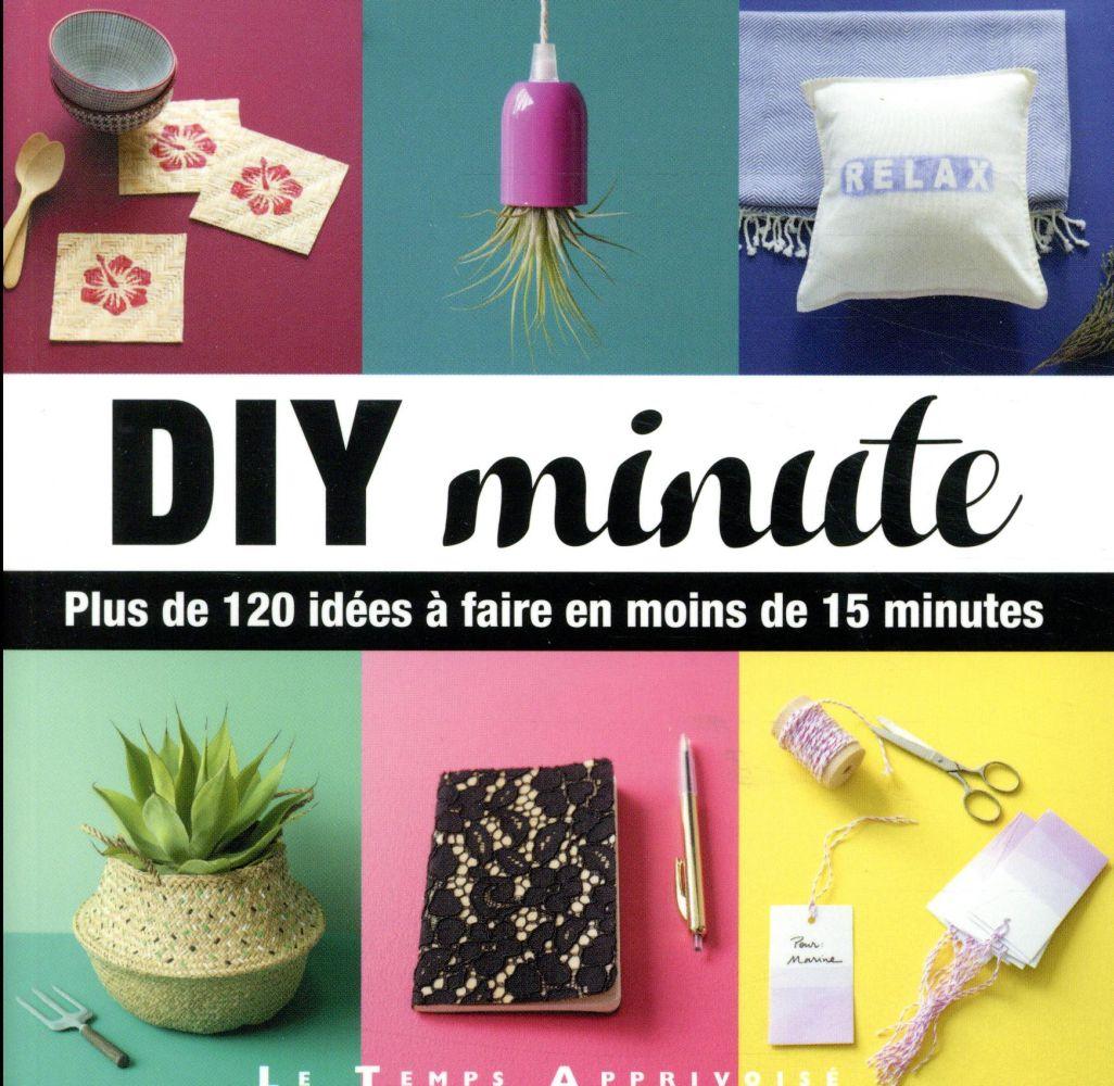 DIY minute ; plus de 120 idées à faire en moins de 15 minutes