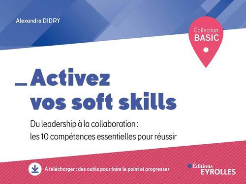 Activez vos soft skills ; du leadership à la collaboration : les 10 compétences essentielles pour réussir