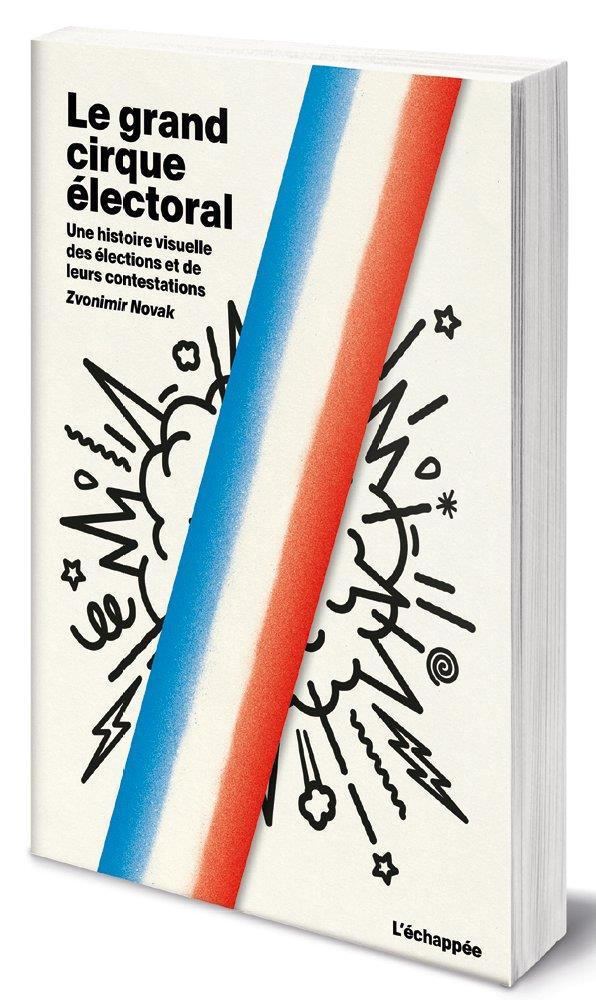 Le grand cirque électoral ; une histoire visuelle des élections et de leurs contestations