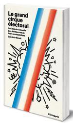 Couverture de Le Grand Cirque Electoral - Une Histoire Visuelle Des Elections  Et De Leurs Contestations