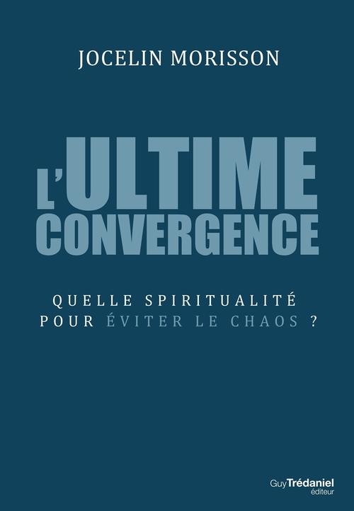 L'ultime convergence ; quelle spiritualité pour éviter le chaos ?
