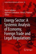 Energy Sector: A Systemic Analysis of Economy, Foreign Trade and Legal Regulations  - Agnessa O. Inshakova - Elena G. Popkova - Oleg V. Inshakov