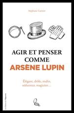Agir et penser comme Arsène Lupin - Élégant, drôle, malin, séducteur, magicien...  - Stéphane GARNIER - Francois Busson