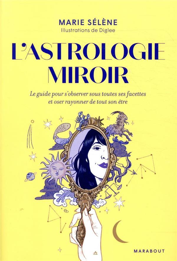 L'astrologie miroir ; le guide pour s'observer sous toutes ses facettes et oser rayonner de tout son être