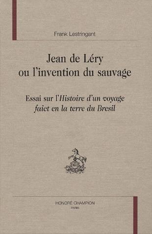 Jean De Lery Ou L'Invention Du Sauvage ; Essai Sur L'Histoire D'Un Voyage Fait En La Terre Du Bresil