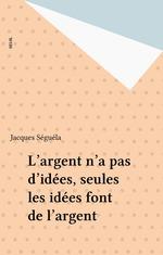 Vente EBooks : L'argent n'a pas d'idées, seules les idées font de l'argent  - Jacques Séguéla