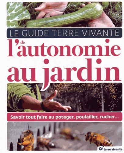 Le guide terre vivante de l'autonomie au jardin ; savoir tout faire au potager, poulailler, rucher...