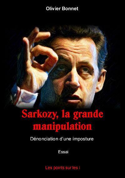 Sarkozy, la grande manipulation ; dénonciation d'une imposture