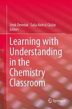 Learning with Understanding in the Chemistry Classroom  - Iztok Devetak - Sasa Aleksij Glazar