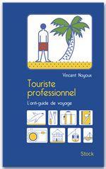 Touriste professionnel ; ce qu'on ne vous a jamais dit sur les guides de voyage