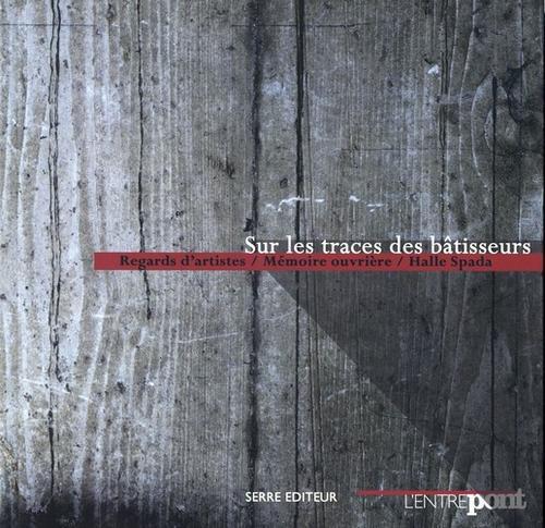Sur les traces des bâtisseurs ; regards d'artistes / mémoire ouvrière / halle Spada