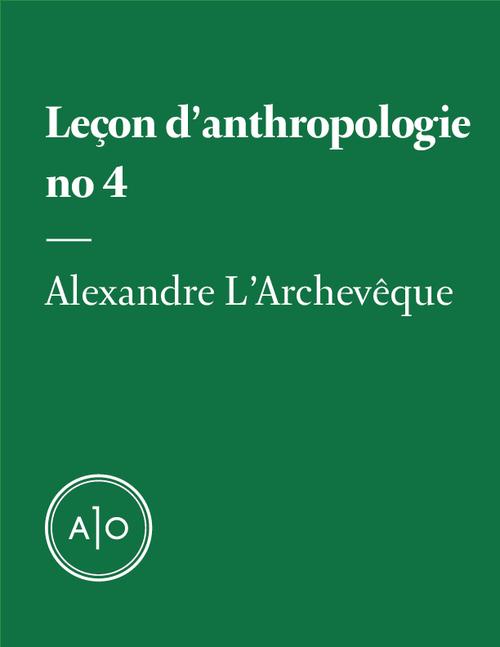 Leçon d´anthropologie #4  - Alexandre L'Archevêque