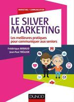 Le silver marketing ; guide des bonnes pratiques pour communiquer aux seniors  - Jean-Paul Treguer - Frederique Aribaud