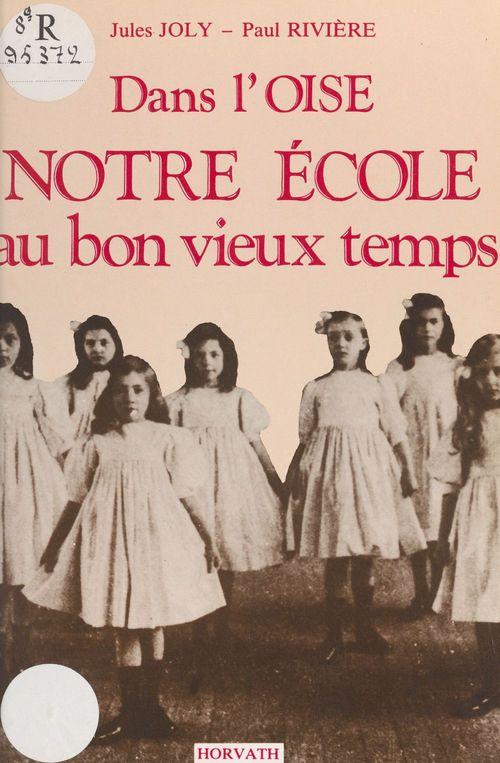 Dans l'Oise, notre école au bon vieux temps  - Jules Joly  - Paul Rivière