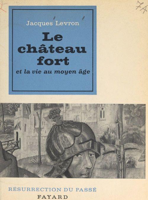 Le château fort et la vie au Moyen Âge  - Jacques LEVRON