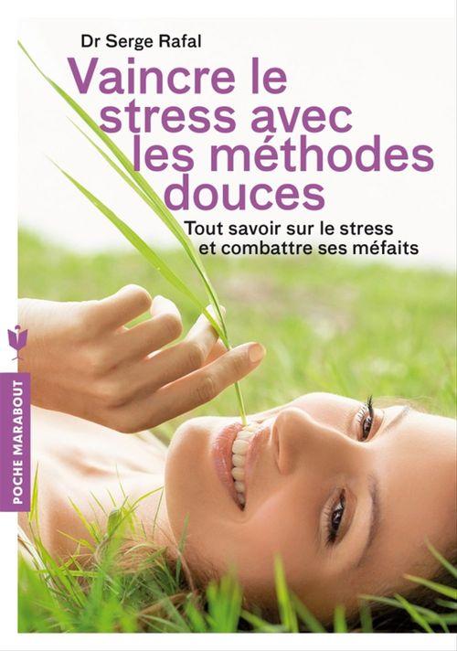 Vaincre le stress avec les méthodes douces ; tout savoir sur le stress et combattre ses méfaits