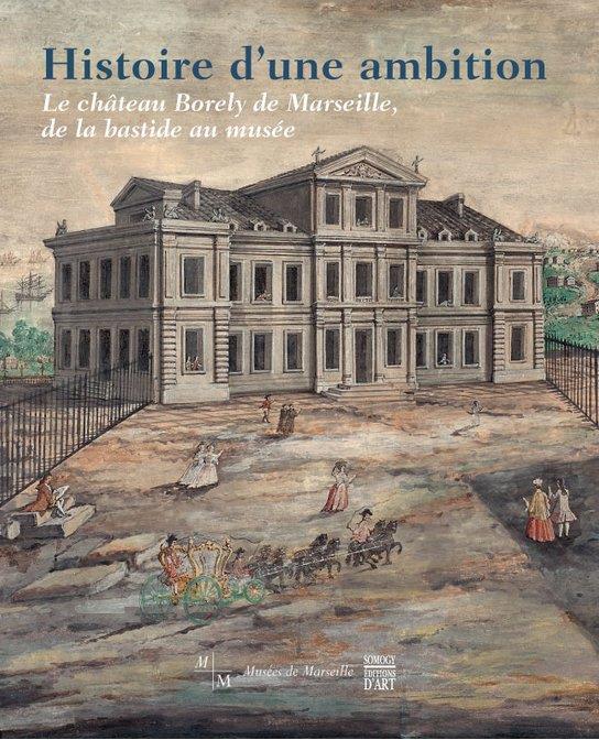 Histoire d'une ambition ; le château Borely de Marseille, de la bastide au musée