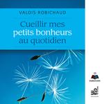 Vente AudioBook : Cueillir mes petits bonheurs au quotidien  - Valois Robichaud