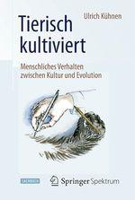 Tierisch kultiviert - Menschliches Verhalten zwischen Kultur und Evolution  - Ulrich Kühnen