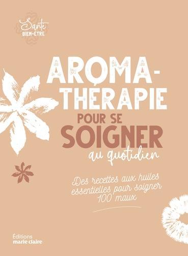 Aromathérapie pour se soigner au quotidien ; des recettes aus huiles essentielles pour soigner 100 maux