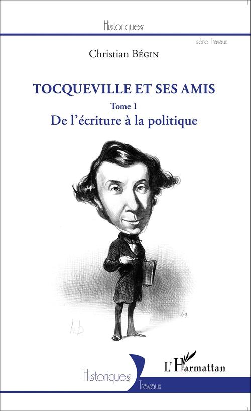 Tocqueville et ses amis t. 1 ; de l'écriture à la politique