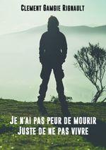 Je n'ai pas peur de mourir. Juste de ne pas vivre.  - Clément Gamgie Rignault