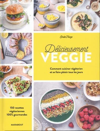 Délicieusement veggie ; commnet cuisiner végétarien et se faire plaisir tous les jours ; 150 recettes végétariennes 100% gourmandes
