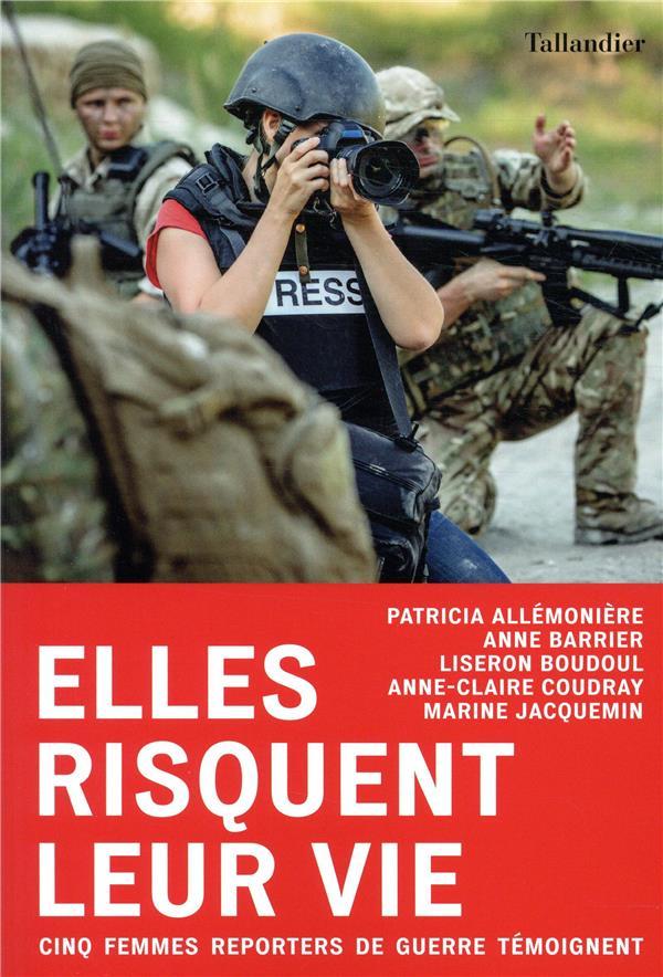 ELLES RISQUENT LEUR VIE  -  CINQ REPORTERES DE GUERRE TEMOIGNENT