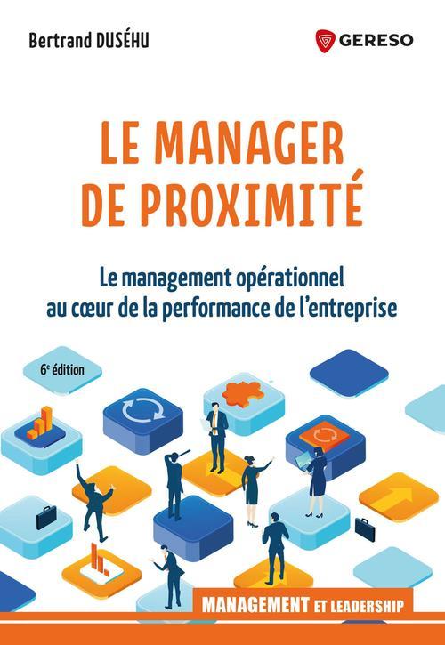 Le manager de proximite - le management operationnel au coeur de la performance de l'entreprise