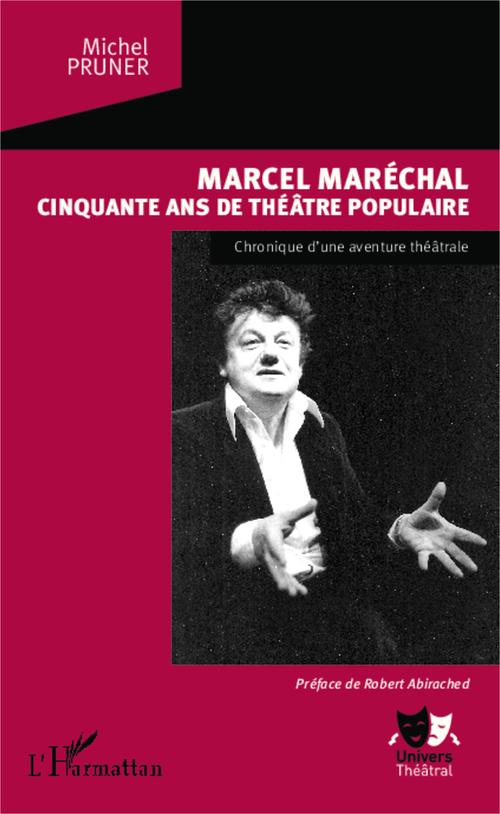 Marcel Maréchal ; cinquante ans de théâtre populaire, chronique d'une aventure théâtrale