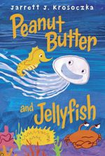 Peanut Butter and Jellyfish  - Jarrett J Krosoczka