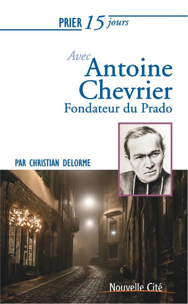 Prier 15 jours avec... ; Antoine Chevrier ; fondateur du Prado