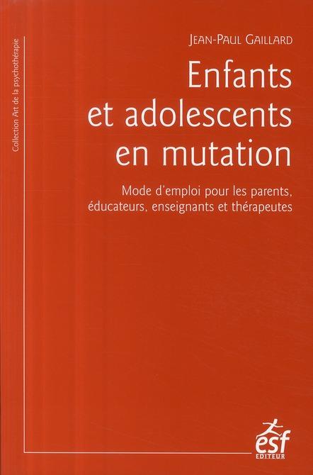 Enfants et adolescents en mutation ; mode d'emploi pour les parents ; éducation, enseignants et thérapeutes