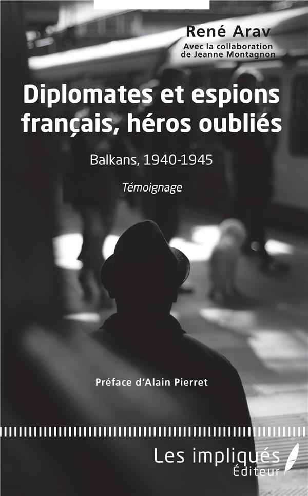 Diplomates et espions français, héros oublies ; Balkans, 1940-1945, témoignage