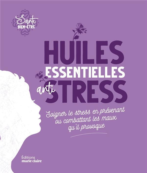 Huiles essentielles anti-stress ; soigner le stress en prévenant ou combattant les maux qu'il provoque