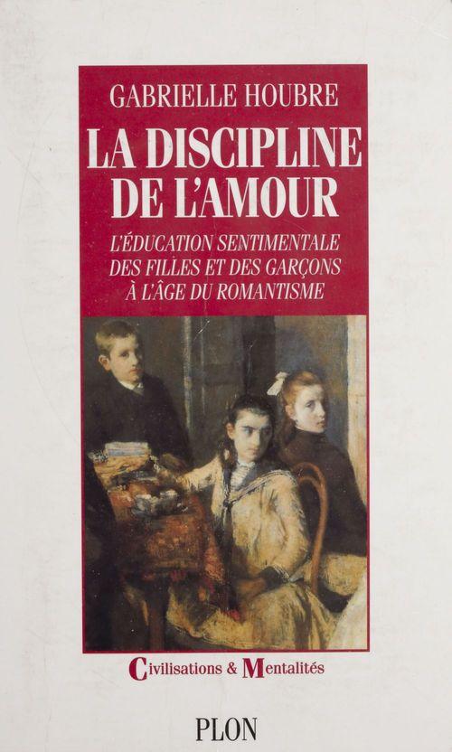 la discipline de l'amour : l'education sentimentale des filles et des garcons a l'age du romantisme