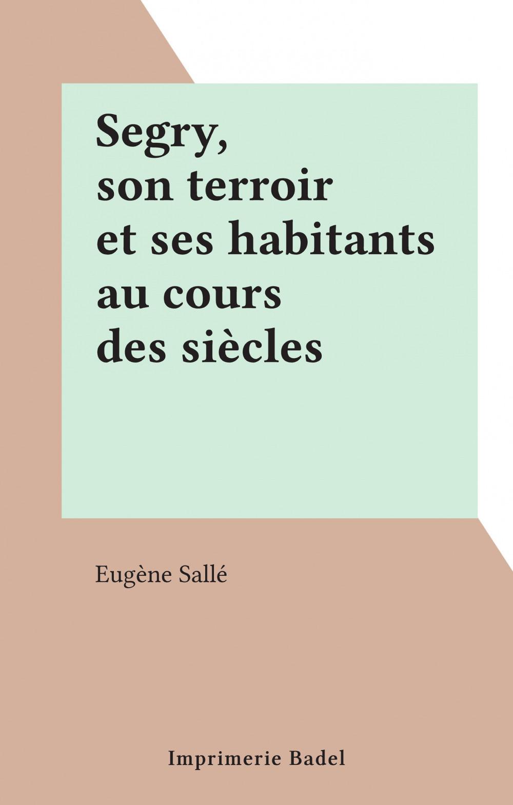 Segry, son terroir et ses habitants au cours des siècles  - Eugène Sallé