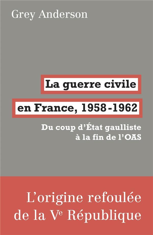 La guerre civile en France, 1958-1962 ; du coup d'état gaulliste à la fin de l'OAS