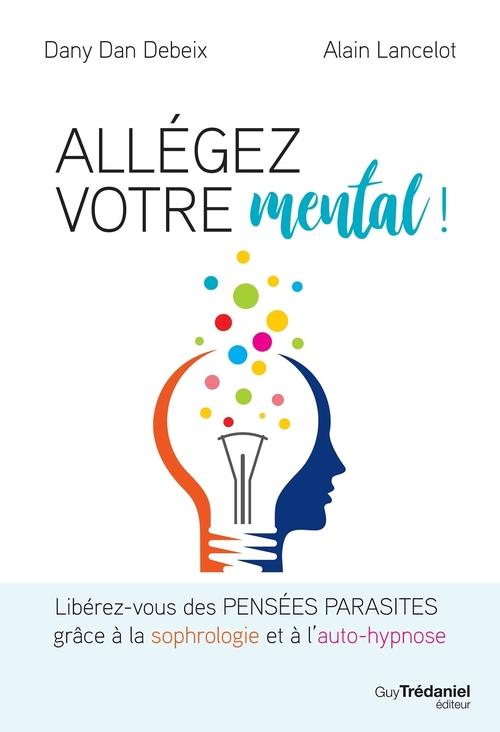 Allégez votre mental ! libérez-vous des pensées parasites grâce à la sophrologie et à l'auto-hypnose