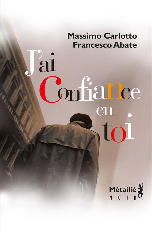 J'ai confiance en toi  - Massimo Carlotto  - Francesco Abate