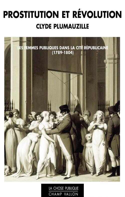 Prostitution et révolution ; les femmes publiques dans la cité républicaine (1789-1804)