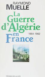 La guerre d'Algérie en France  - Raymond Muelle