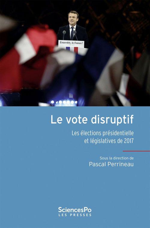Le vote disruptif ; les élections présidentielles et législatives de 2017