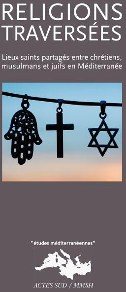 Religions Traversees ; Lieux Saints Partages Entre Chretiens, Musulmans Et Juifs En Mediterranee