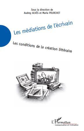 Les médiations de l'écrivain ; les conditions de la création littéraire