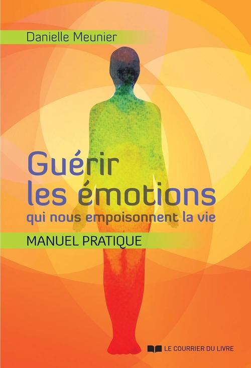 Guérir les émotions qui nous empoisonnent la vie ; manuel pratique