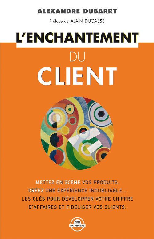 L'enchantement du client ; les conseils clés pour améliorer votre image, fidéliser vos clients et accroître votre chiffre
