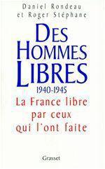 Des hommes libres 1940-1945 ; la France libre par ceux qui l'ont faite