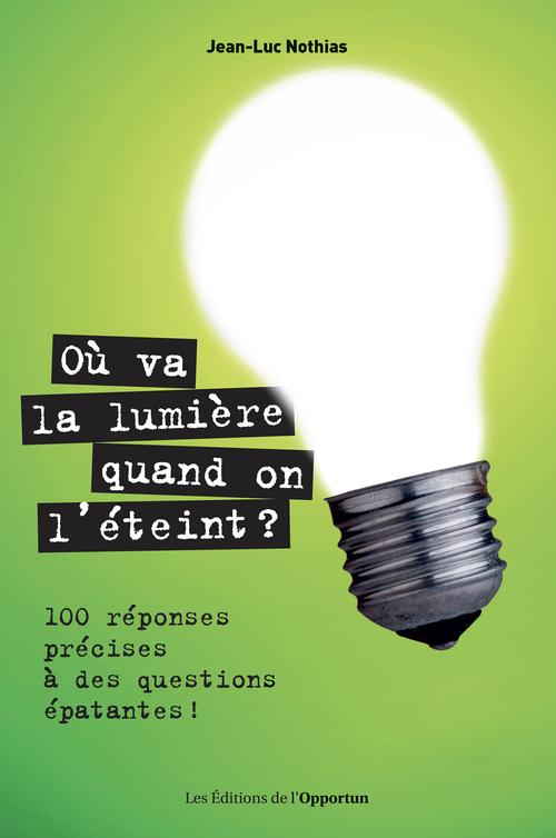 Où va la lumière quand on l'éteint ? 100 réponses précises à des questions épatantes !